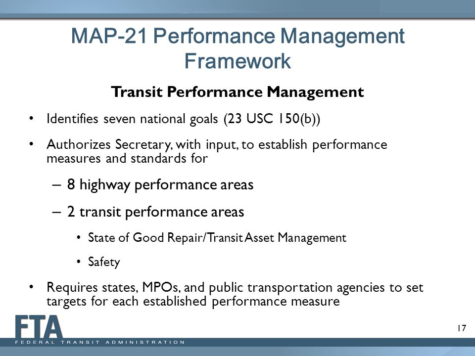 17 MAP-21 Performance Management Framework Transit Performance Management Identifies seven national goals (23 USC 150(b)) Authorizes Secretary, with input, to establish performance measures and standards for – 8 highway performance areas – 2 transit performance areas State of Good Repair/Transit Asset Management Safety Requires states, MPOs, and public transportation agencies to set targets for each established performance measure