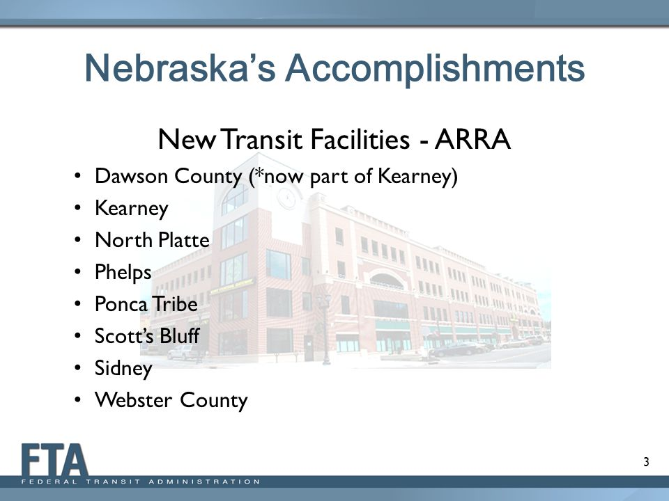 3 Nebraska's Accomplishments New Transit Facilities - ARRA Dawson County (*now part of Kearney) Kearney North Platte Phelps Ponca Tribe Scott's Bluff Sidney Webster County