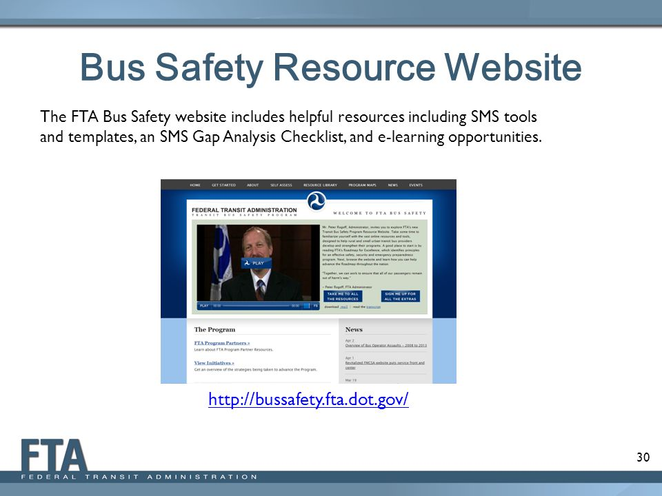 30 Bus Safety Resource Website The FTA Bus Safety website includes helpful resources including SMS tools and templates, an SMS Gap Analysis Checklist, and e-learning opportunities.