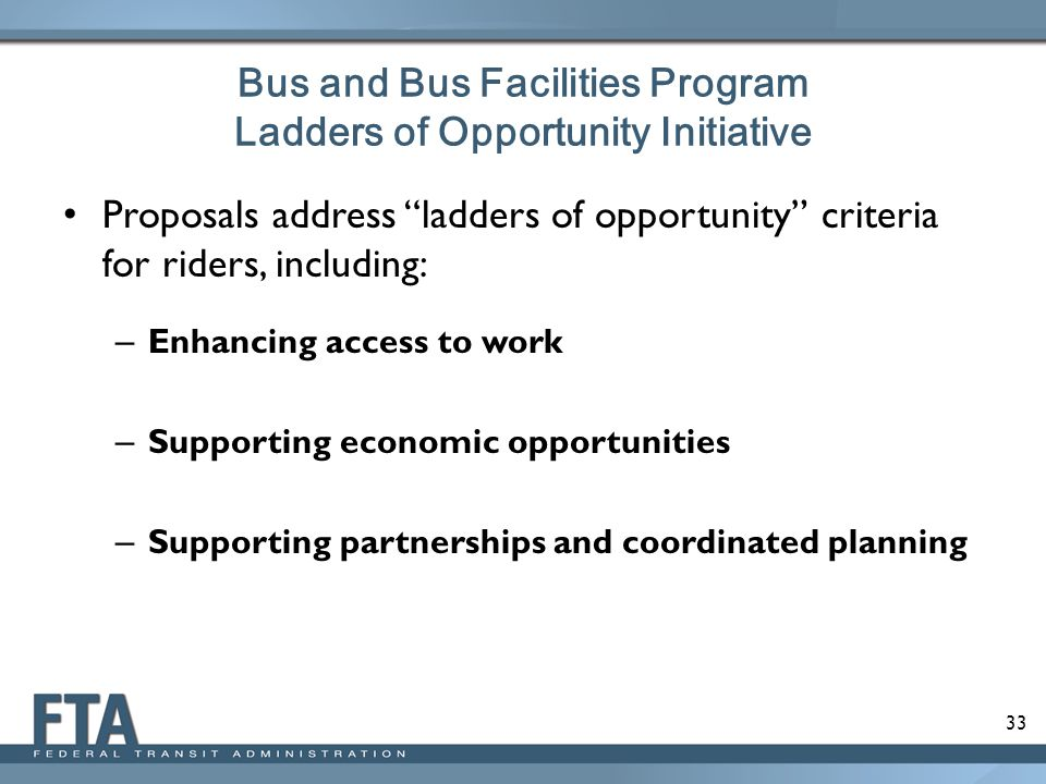 33 Bus and Bus Facilities Program Ladders of Opportunity Initiative Proposals address ladders of opportunity criteria for riders, including: – Enhancing access to work – Supporting economic opportunities – Supporting partnerships and coordinated planning