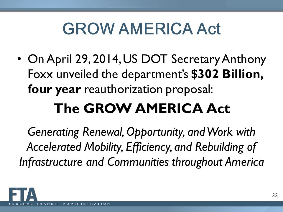 35 GROW AMERICA Act On April 29, 2014, US DOT Secretary Anthony Foxx unveiled the department's $302 Billion, four year reauthorization proposal: The GROW AMERICA Act Generating Renewal, Opportunity, and Work with Accelerated Mobility, Efficiency, and Rebuilding of Infrastructure and Communities throughout America