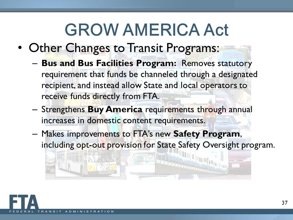 37 GROW AMERICA Act Other Changes to Transit Programs: – Bus and Bus Facilities Program: Removes statutory requirement that funds be channeled through a designated recipient, and instead allow State and local operators to receive funds directly from FTA.