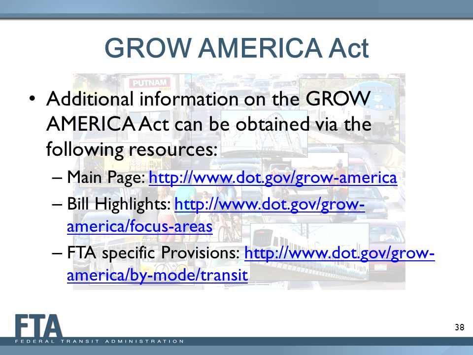 38 GROW AMERICA Act Additional information on the GROW AMERICA Act can be obtained via the following resources: – Main Page: http://www.dot.gov/grow-americahttp://www.dot.gov/grow-america – Bill Highlights: http://www.dot.gov/grow- america/focus-areashttp://www.dot.gov/grow- america/focus-areas – FTA specific Provisions: http://www.dot.gov/grow- america/by-mode/transithttp://www.dot.gov/grow- america/by-mode/transit