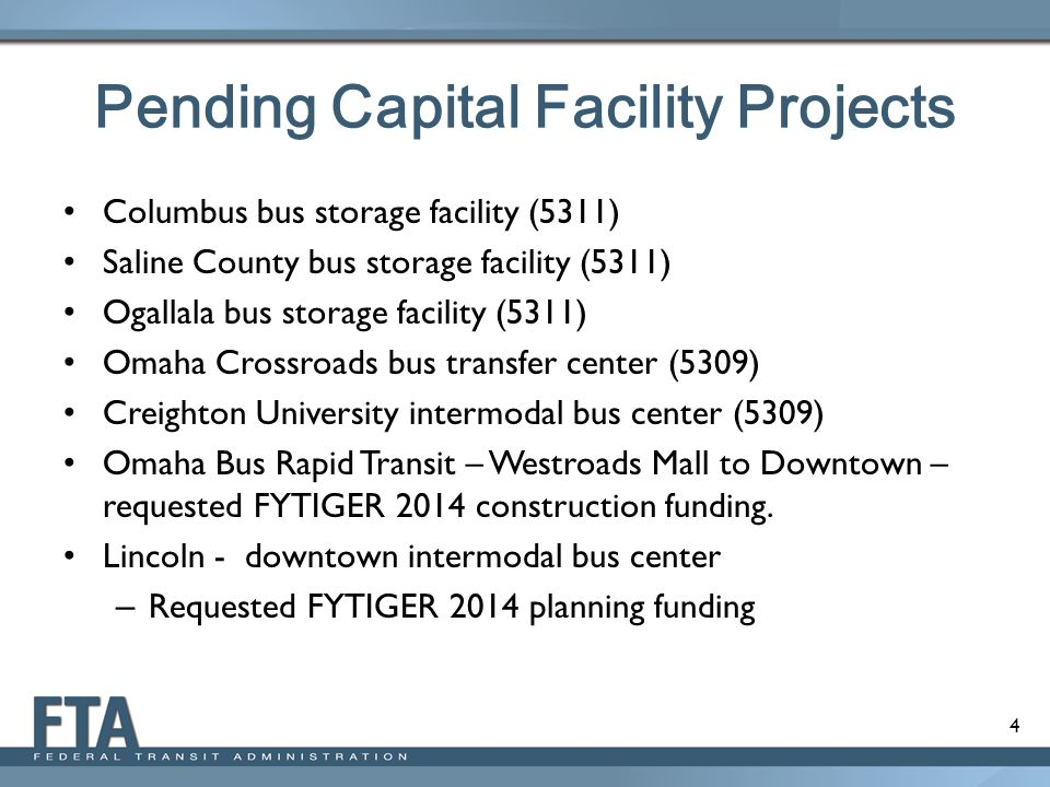 4 Pending Capital Facility Projects Columbus bus storage facility (5311) Saline County bus storage facility (5311) Ogallala bus storage facility (5311) Omaha Crossroads bus transfer center (5309) Creighton University intermodal bus center (5309) Omaha Bus Rapid Transit – Westroads Mall to Downtown – requested FYTIGER 2014 construction funding.