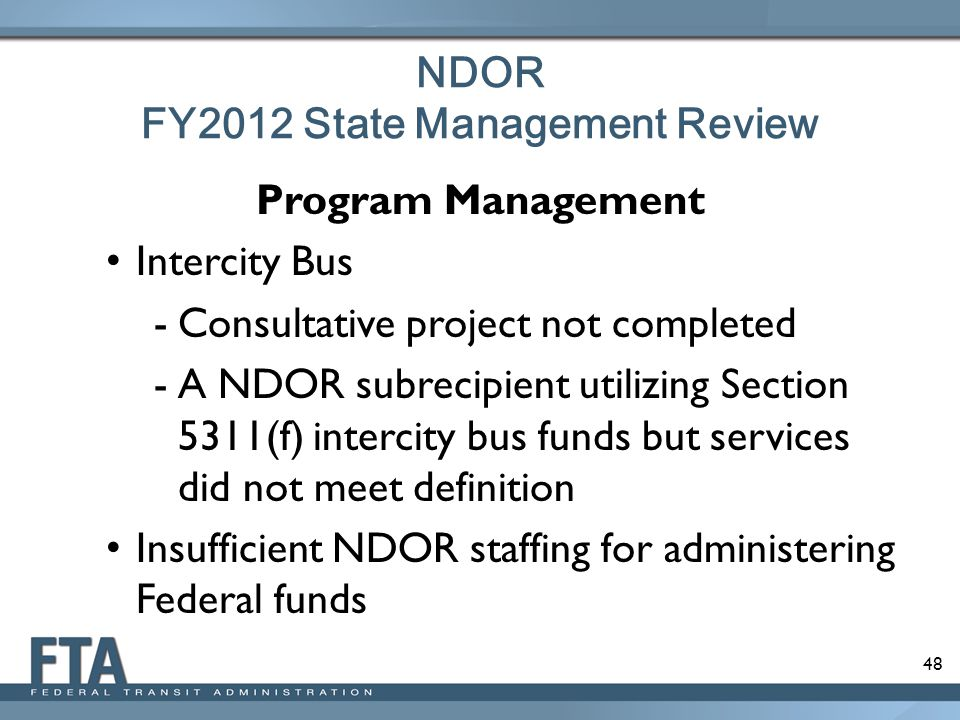 48 NDOR FY2012 State Management Review Program Management Intercity Bus -Consultative project not completed -A NDOR subrecipient utilizing Section 5311(f) intercity bus funds but services did not meet definition Insufficient NDOR staffing for administering Federal funds