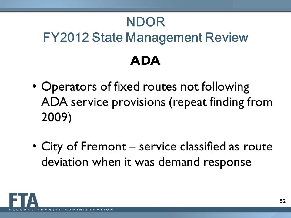 52 NDOR FY2012 State Management Review ADA Operators of fixed routes not following ADA service provisions (repeat finding from 2009) City of Fremont – service classified as route deviation when it was demand response
