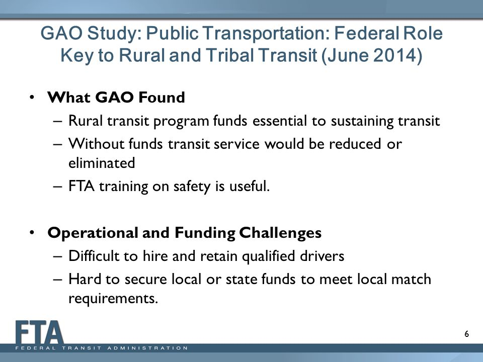 6 GAO Study: Public Transportation: Federal Role Key to Rural and Tribal Transit (June 2014) What GAO Found – Rural transit program funds essential to sustaining transit – Without funds transit service would be reduced or eliminated – FTA training on safety is useful.