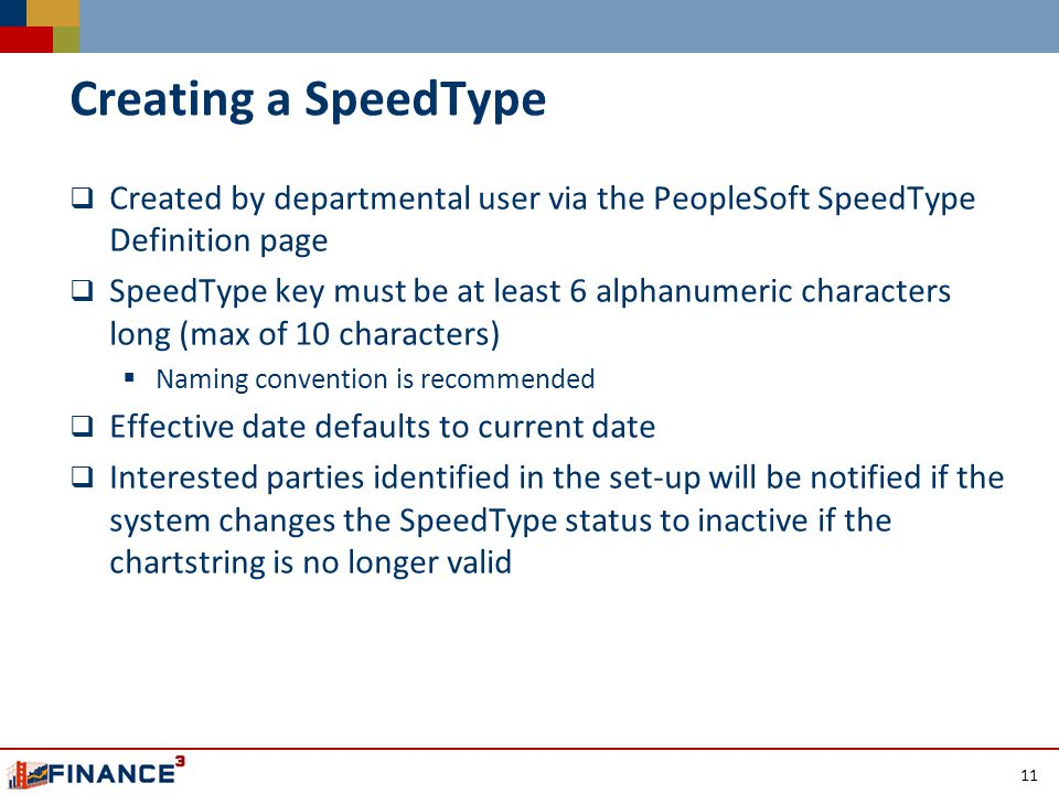 Creating a SpeedType  Created by departmental user via the PeopleSoft SpeedType Definition page  SpeedType key must be at least 6 alphanumeric characters long (max of 10 characters)  Naming convention is recommended  Effective date defaults to current date  Interested parties identified in the set-up will be notified if the system changes the SpeedType status to inactive if the chartstring is no longer valid 11