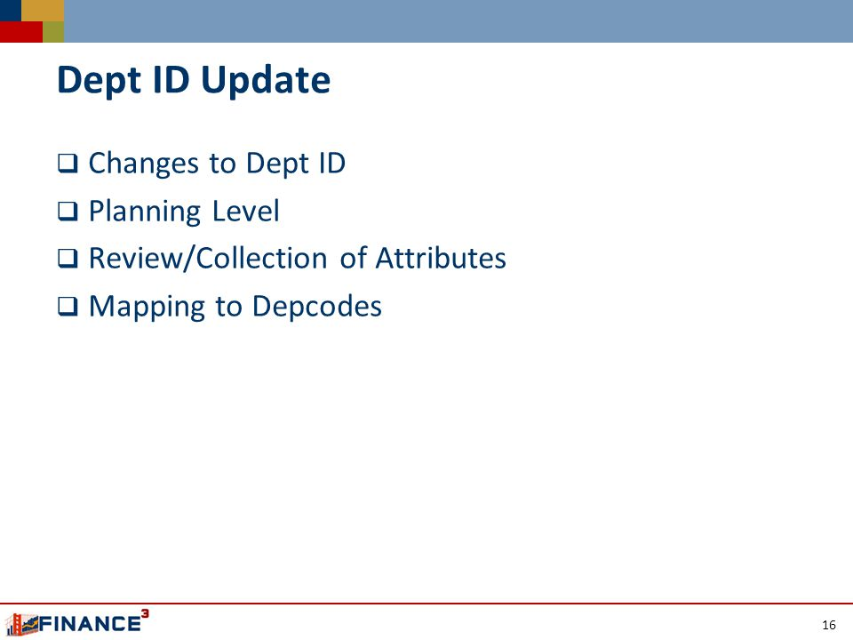 Dept ID Update  Changes to Dept ID  Planning Level  Review/Collection of Attributes  Mapping to Depcodes 16
