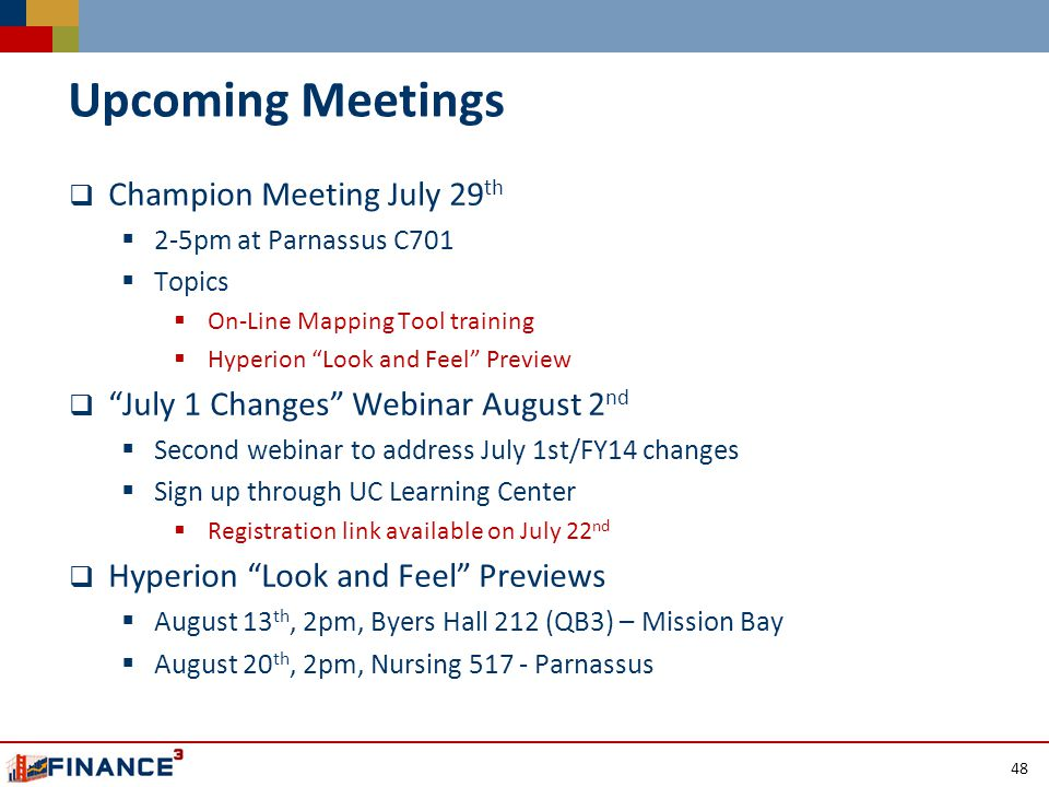 Upcoming Meetings  Champion Meeting July 29 th  2-5pm at Parnassus C701  Topics  On-Line Mapping Tool training  Hyperion Look and Feel Preview  July 1 Changes Webinar August 2 nd  Second webinar to address July 1st/FY14 changes  Sign up through UC Learning Center  Registration link available on July 22 nd  Hyperion Look and Feel Previews  August 13 th, 2pm, Byers Hall 212 (QB3) – Mission Bay  August 20 th, 2pm, Nursing 517 - Parnassus 48
