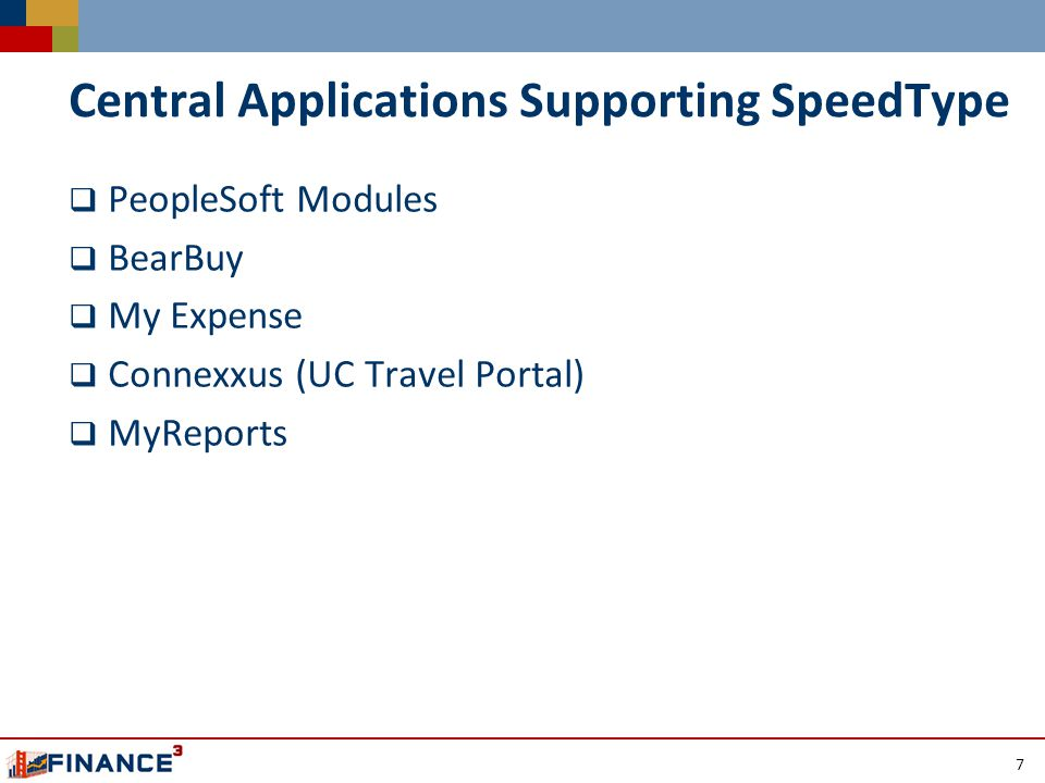 Central Applications Supporting SpeedType  PeopleSoft Modules  BearBuy  My Expense  Connexxus (UC Travel Portal)  MyReports 7