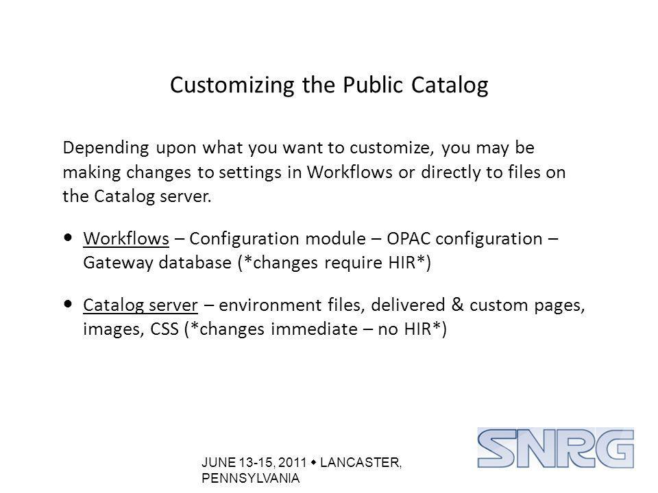 JUNE 13-15, 2011  LANCASTER, PENNSYLVANIA Customizing the Public Catalog Depending upon what you want to customize, you may be making changes to settings in Workflows or directly to files on the Catalog server.