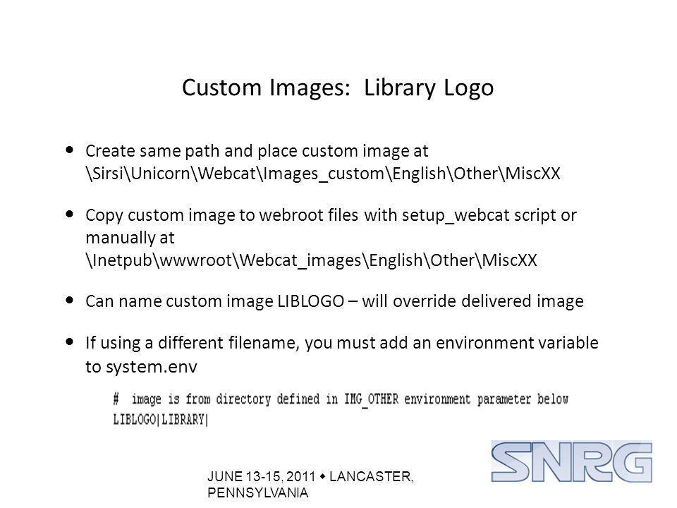 JUNE 13-15, 2011  LANCASTER, PENNSYLVANIA Custom Images: Library Logo Create same path and place custom image at \Sirsi\Unicorn\Webcat\Images_custom\English\Other\MiscXX Copy custom image to webroot files with setup_webcat script or manually at \Inetpub\wwwroot\Webcat_images\English\Other\MiscXX Can name custom image LIBLOGO – will override delivered image If using a different filename, you must add an environment variable to system.env