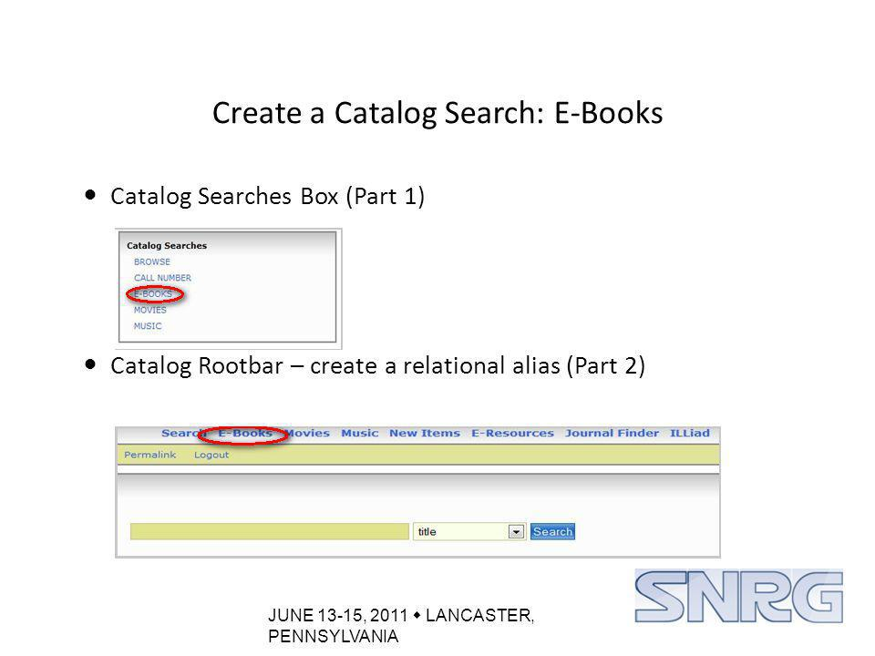 JUNE 13-15, 2011  LANCASTER, PENNSYLVANIA Create a Catalog Search: E-Books Catalog Searches Box (Part 1) Catalog Rootbar – create a relational alias (Part 2)