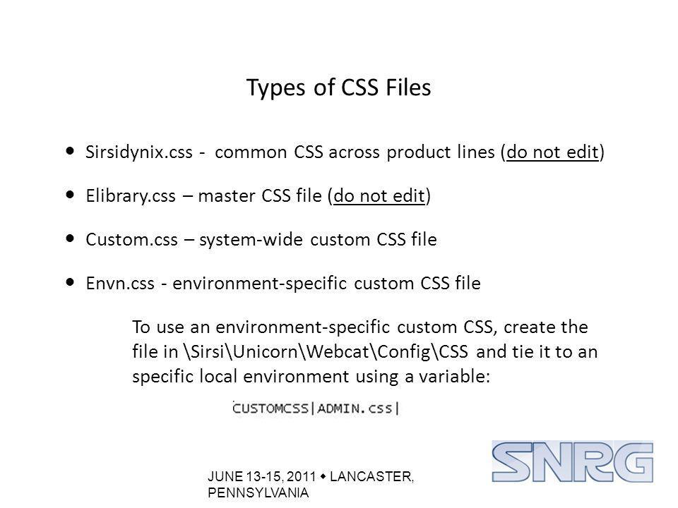 JUNE 13-15, 2011  LANCASTER, PENNSYLVANIA Types of CSS Files Sirsidynix.css - common CSS across product lines (do not edit) Elibrary.css – master CSS file (do not edit) Custom.css – system-wide custom CSS file Envn.css - environment-specific custom CSS file To use an environment-specific custom CSS, create the file in \Sirsi\Unicorn\Webcat\Config\CSS and tie it to an specific local environment using a variable:
