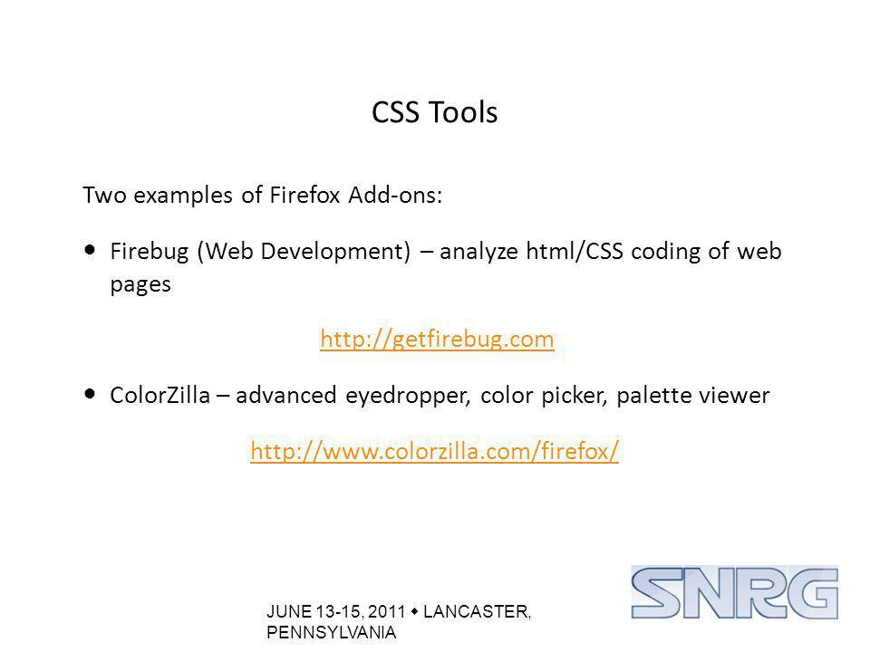 JUNE 13-15, 2011  LANCASTER, PENNSYLVANIA CSS Tools Two examples of Firefox Add-ons: Firebug (Web Development) – analyze html/CSS coding of web pages http://getfirebug.com ColorZilla – advanced eyedropper, color picker, palette viewer http://www.colorzilla.com/firefox/
