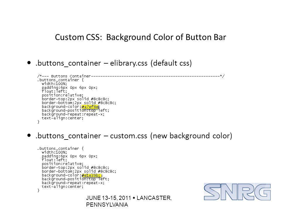 JUNE 13-15, 2011  LANCASTER, PENNSYLVANIA Custom CSS: Background Color of Button Bar.buttons_container – elibrary.css (default css).buttons_container – custom.css (new background color)