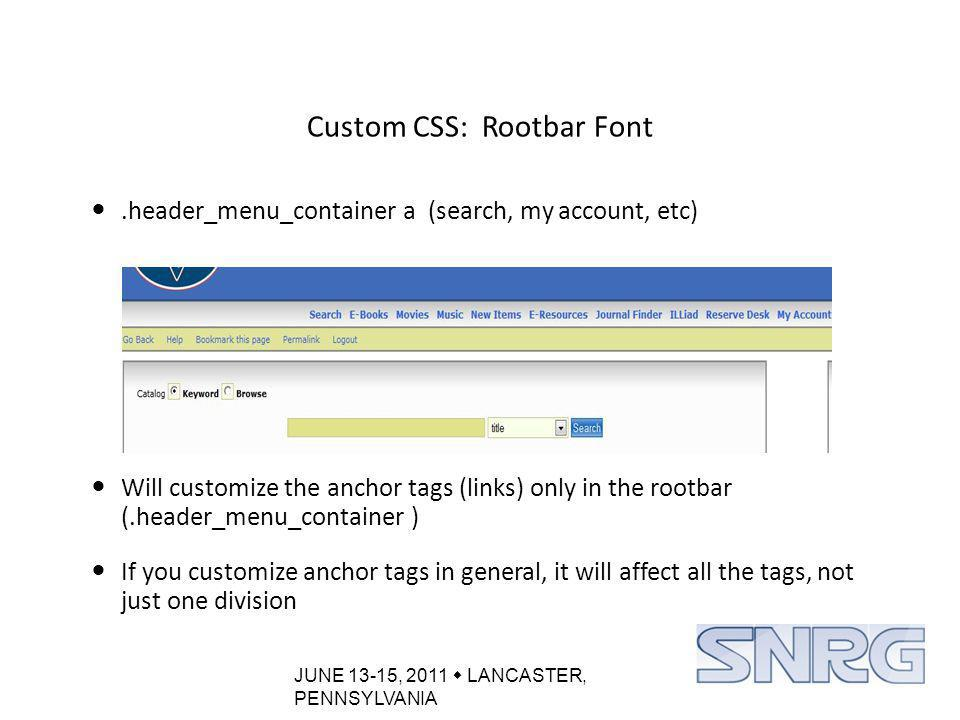 JUNE 13-15, 2011  LANCASTER, PENNSYLVANIA Custom CSS: Rootbar Font.header_menu_container a (search, my account, etc) Will customize the anchor tags (links) only in the rootbar (.header_menu_container ) If you customize anchor tags in general, it will affect all the tags, not just one division