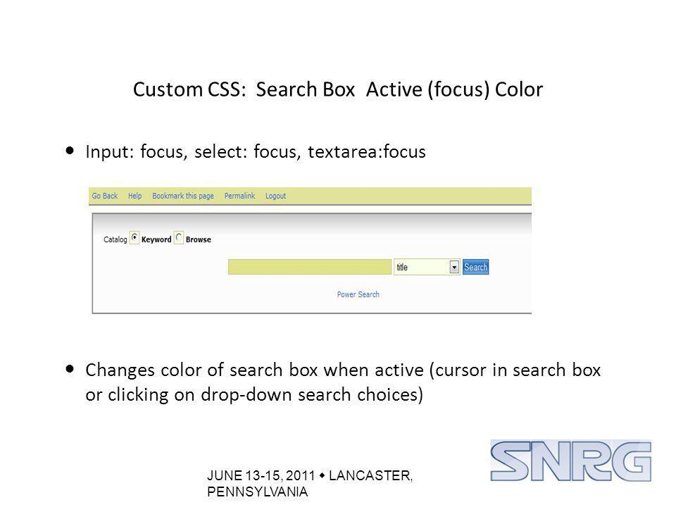 JUNE 13-15, 2011  LANCASTER, PENNSYLVANIA Custom CSS: Search Box Active (focus) Color Input: focus, select: focus, textarea:focus Changes color of search box when active (cursor in search box or clicking on drop-down search choices)