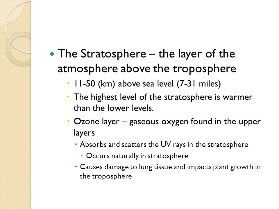 The Stratosphere – the layer of the atmosphere above the troposphere  11-50 (km) above sea level (7-31 miles)  The highest level of the stratosphere is warmer than the lower levels.