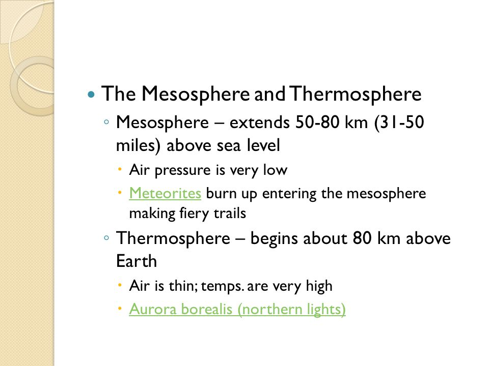 The Mesosphere and Thermosphere ◦ Mesosphere – extends 50-80 km (31-50 miles) above sea level  Air pressure is very low  Meteorites burn up entering the mesosphere making fiery trails Meteorites ◦ Thermosphere – begins about 80 km above Earth  Air is thin; temps.