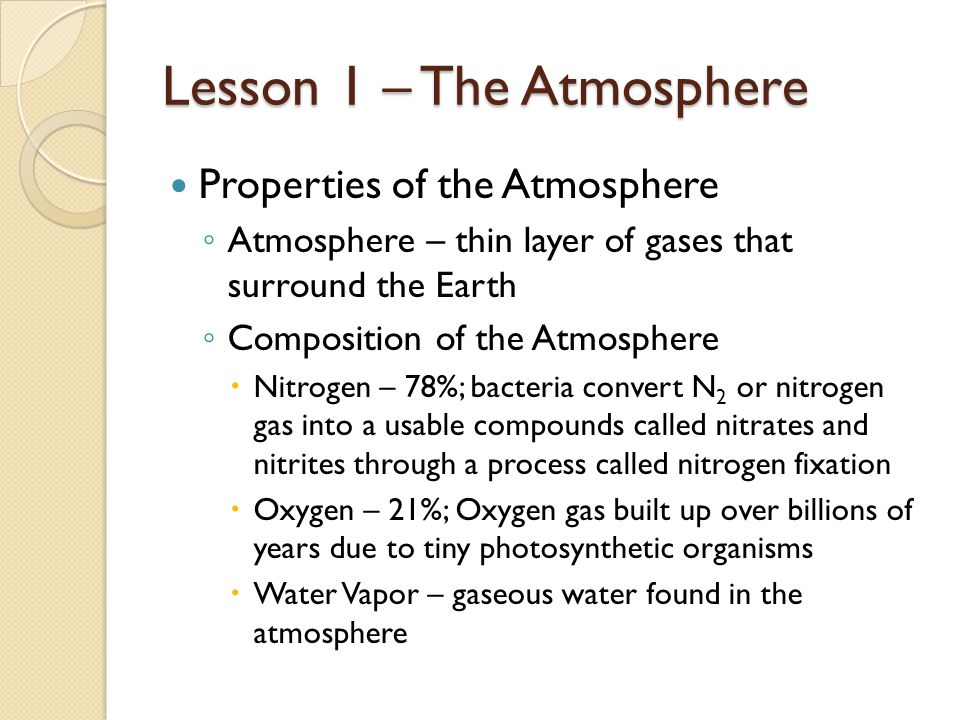 Lesson 1 – The Atmosphere Properties of the Atmosphere ◦ Atmosphere – thin layer of gases that surround the Earth ◦ Composition of the Atmosphere  Nitrogen – 78%; bacteria convert N 2 or nitrogen gas into a usable compounds called nitrates and nitrites through a process called nitrogen fixation  Oxygen – 21%; Oxygen gas built up over billions of years due to tiny photosynthetic organisms  Water Vapor – gaseous water found in the atmosphere
