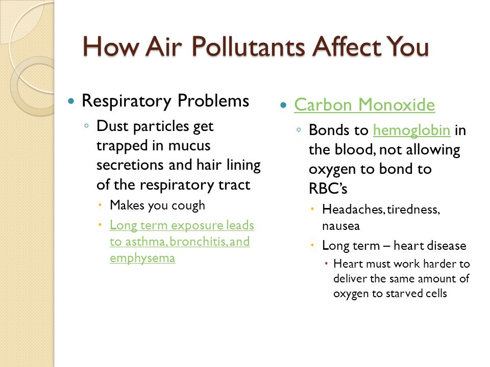 How Air Pollutants Affect You Respiratory Problems ◦ Dust particles get trapped in mucus secretions and hair lining of the respiratory tract  Makes you cough  Long term exposure leads to asthma, bronchitis, and emphysema Long term exposure leads to asthma, bronchitis, and emphysema Carbon Monoxide ◦ Bonds to hemoglobin in the blood, not allowing oxygen to bond to RBC'shemoglobin  Headaches, tiredness, nausea  Long term – heart disease  Heart must work harder to deliver the same amount of oxygen to starved cells