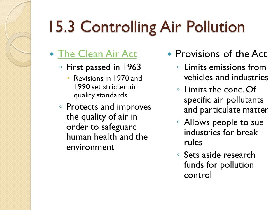 15.3 Controlling Air Pollution The Clean Air Act ◦ First passed in 1963  Revisions in 1970 and 1990 set stricter air quality standards ◦ Protects and improves the quality of air in order to safeguard human health and the environment Provisions of the Act ◦ Limits emissions from vehicles and industries ◦ Limits the conc.