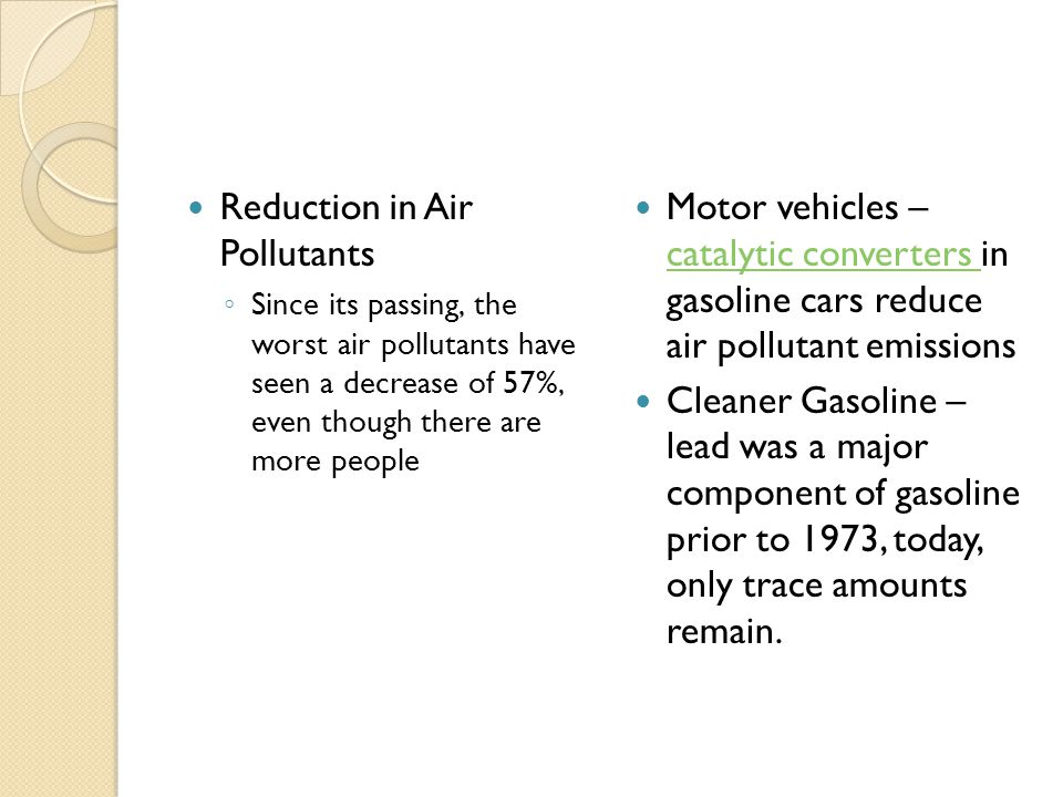 Reduction in Air Pollutants ◦ Since its passing, the worst air pollutants have seen a decrease of 57%, even though there are more people Motor vehicles – catalytic converters in gasoline cars reduce air pollutant emissions catalytic converters Cleaner Gasoline – lead was a major component of gasoline prior to 1973, today, only trace amounts remain.