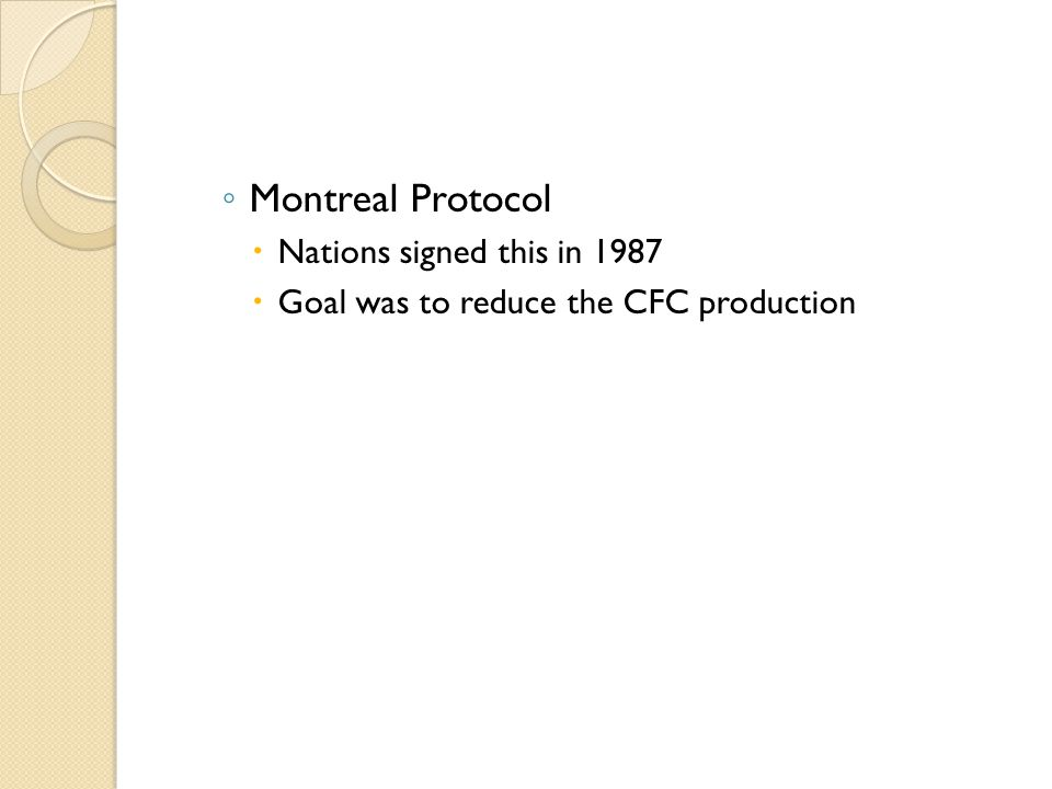 ◦ Montreal Protocol  Nations signed this in 1987  Goal was to reduce the CFC production