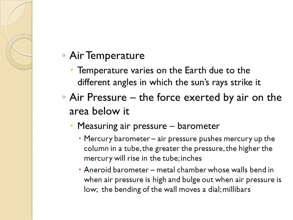 ◦ Air Temperature  Temperature varies on the Earth due to the different angles in which the sun's rays strike it ◦ Air Pressure – the force exerted by air on the area below it  Measuring air pressure – barometer  Mercury barometer – air pressure pushes mercury up the column in a tube, the greater the pressure, the higher the mercury will rise in the tube; inches  Aneroid barometer – metal chamber whose walls bend in when air pressure is high and bulge out when air pressure is low; the bending of the wall moves a dial; millibars