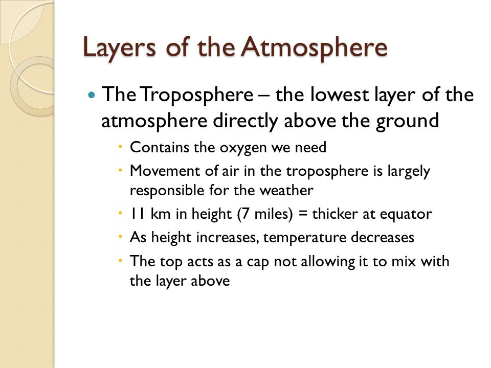 Layers of the Atmosphere The Troposphere – the lowest layer of the atmosphere directly above the ground  Contains the oxygen we need  Movement of air in the troposphere is largely responsible for the weather  11 km in height (7 miles) = thicker at equator  As height increases, temperature decreases  The top acts as a cap not allowing it to mix with the layer above