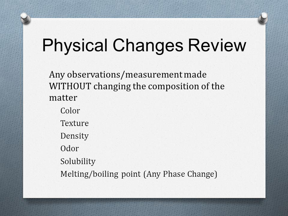 Physical Changes Review Any observations/measurement made WITHOUT changing the composition of the matter Color Texture Density Odor Solubility Melting/boiling point (Any Phase Change)