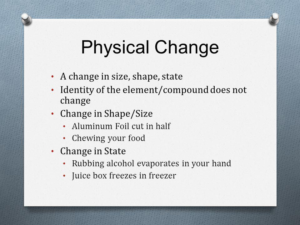 Physical Change A change in size, shape, state Identity of the element/compound does not change Change in Shape/Size Aluminum Foil cut in half Chewing your food Change in State Rubbing alcohol evaporates in your hand Juice box freezes in freezer
