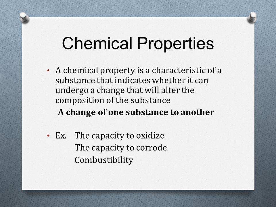Chemical Properties A chemical property is a characteristic of a substance that indicates whether it can undergo a change that will alter the composition of the substance A change of one substance to another Ex.