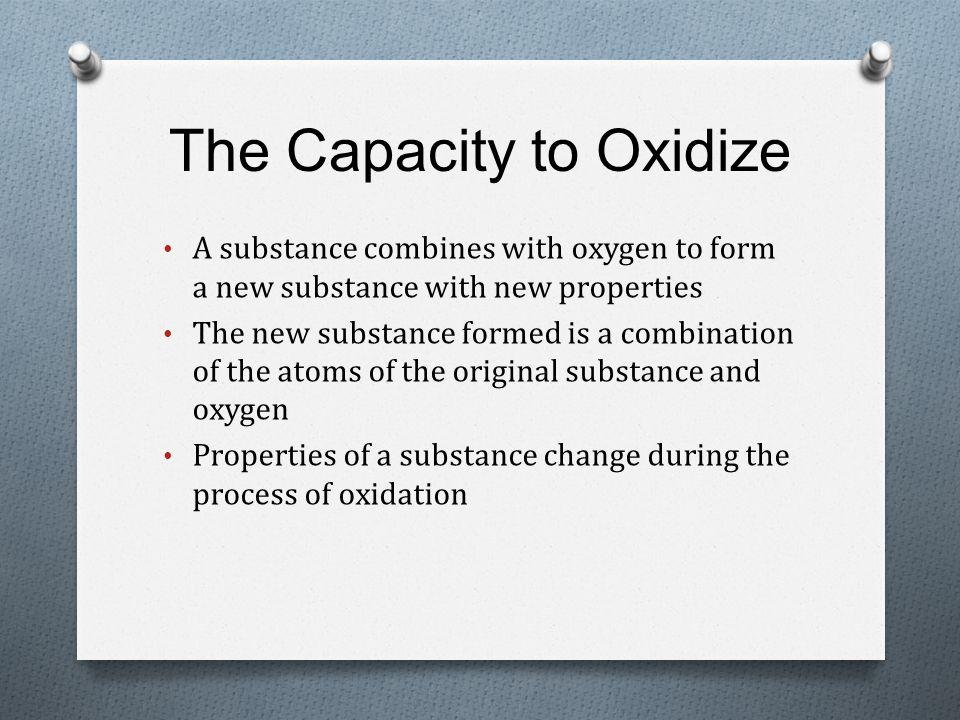The Capacity to Oxidize A substance combines with oxygen to form a new substance with new properties The new substance formed is a combination of the atoms of the original substance and oxygen Properties of a substance change during the process of oxidation
