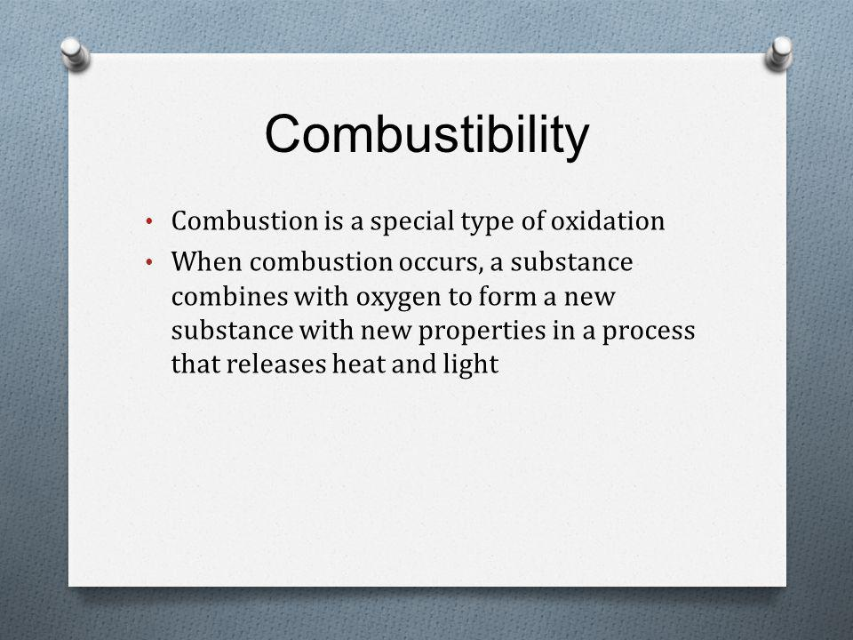 Combustibility Combustion is a special type of oxidation When combustion occurs, a substance combines with oxygen to form a new substance with new properties in a process that releases heat and light