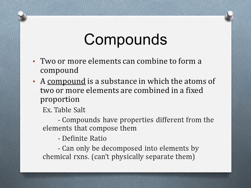 Compounds Two or more elements can combine to form a compound A compound is a substance in which the atoms of two or more elements are combined in a fixed proportion Ex.