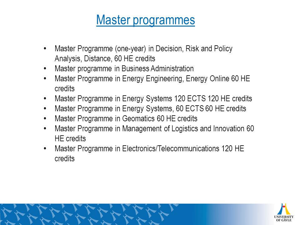 Master Programme (one-year) in Decision, Risk and Policy Analysis, Distance, 60 HE credits Master programme in Business Administration Master Programme in Energy Engineering, Energy Online 60 HE credits Master Programme in Energy Systems 120 ECTS 120 HE credits Master Programme in Energy Systems, 60 ECTS 60 HE credits Master Programme in Geomatics 60 HE credits Master Programme in Management of Logistics and Innovation 60 HE credits Master Programme in Electronics/Telecommunications 120 HE credits Master programmes
