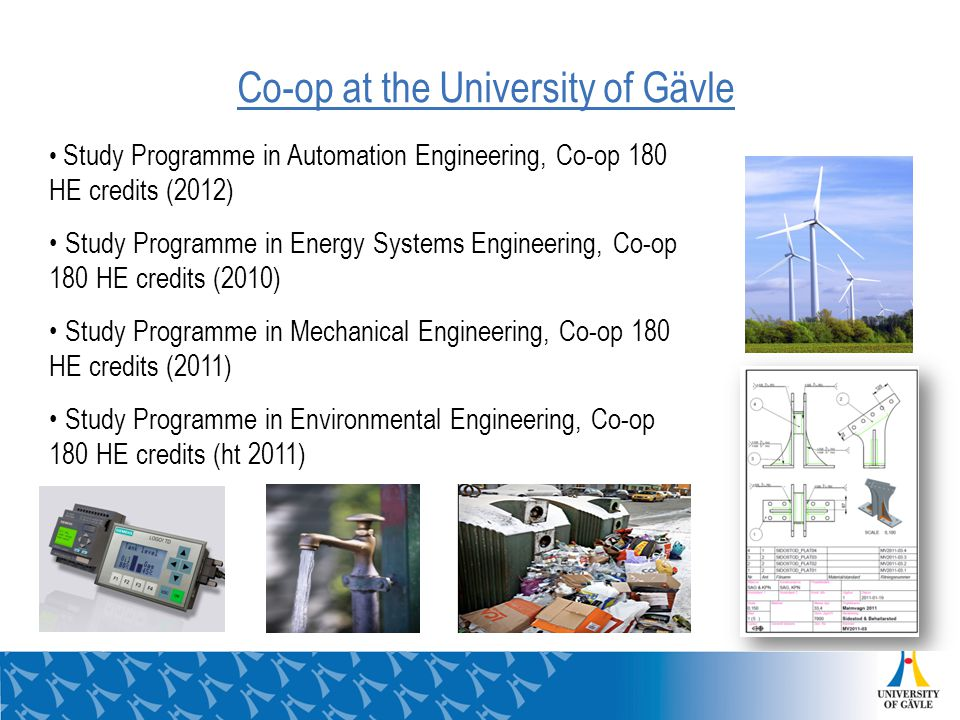 Co-op at the University of Gävle Study Programme in Automation Engineering, Co-op 180 HE credits (2012) Study Programme in Energy Systems Engineering, Co-op 180 HE credits (2010) Study Programme in Mechanical Engineering, Co-op 180 HE credits (2011) Study Programme in Environmental Engineering, Co-op 180 HE credits (ht 2011)