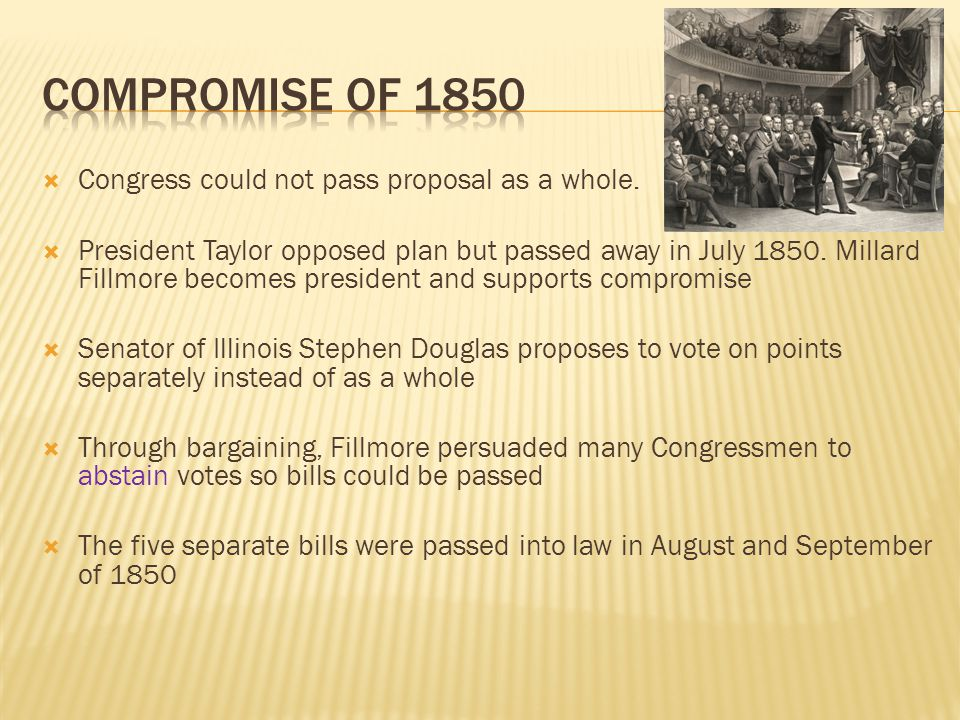  Congress could not pass proposal as a whole.  President Taylor opposed plan but passed away in July 1850. Millard Fillmore becomes president and su