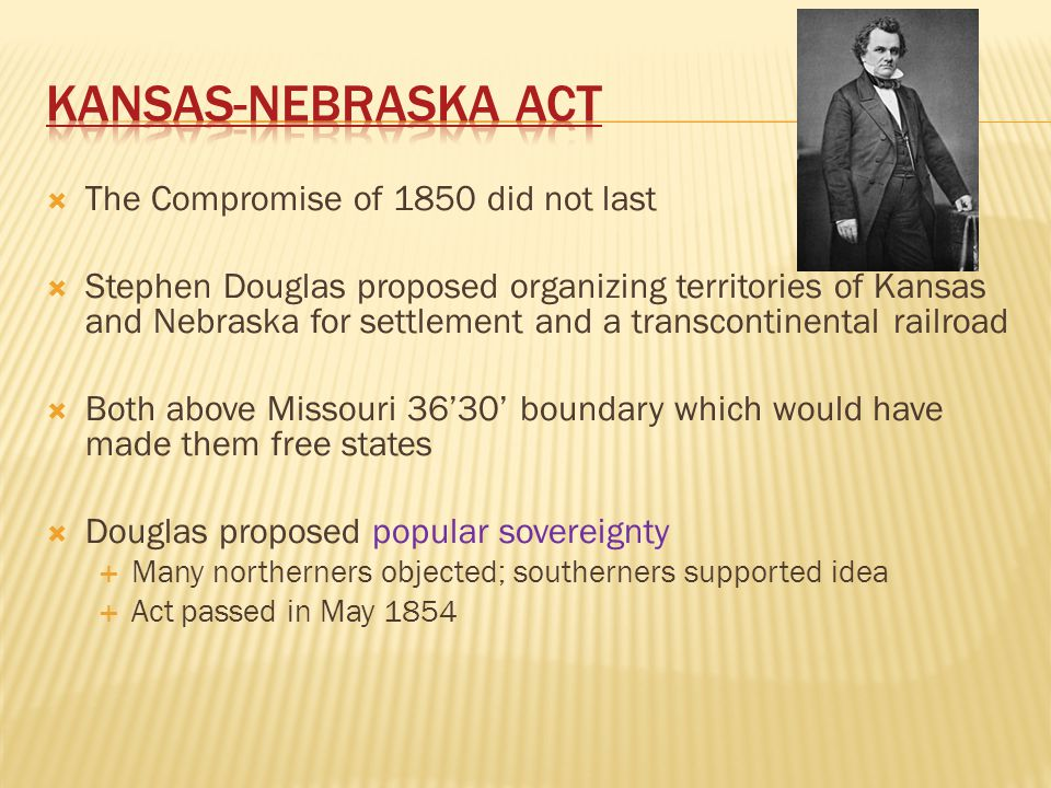  The Compromise of 1850 did not last  Stephen Douglas proposed organizing territories of Kansas and Nebraska for settlement and a transcontinental r