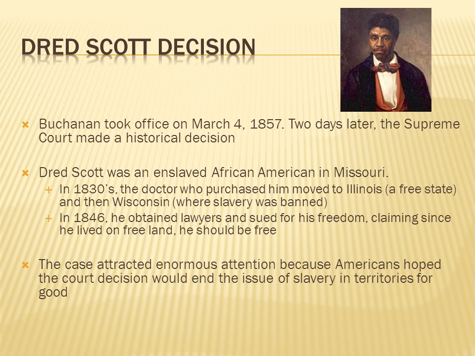  Buchanan took office on March 4, 1857. Two days later, the Supreme Court made a historical decision  Dred Scott was an enslaved African American in