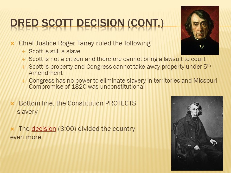  Chief Justice Roger Taney ruled the following  Scott is still a slave  Scott is not a citizen and therefore cannot bring a lawsuit to court  Scot