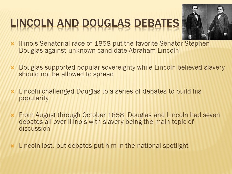  Illinois Senatorial race of 1858 put the favorite Senator Stephen Douglas against unknown candidate Abraham Lincoln  Douglas supported popular sove