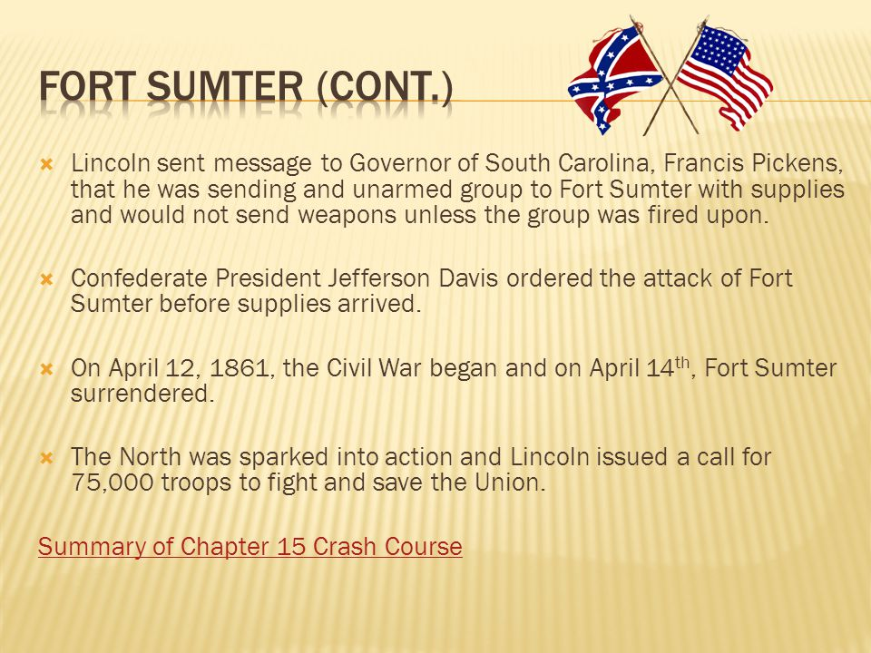  Lincoln sent message to Governor of South Carolina, Francis Pickens, that he was sending and unarmed group to Fort Sumter with supplies and would no