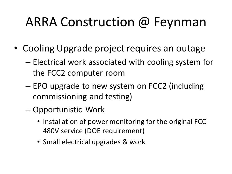 ARRA Construction @ Feynman Cooling Upgrade project requires an outage – Electrical work associated with cooling system for the FCC2 computer room – EPO upgrade to new system on FCC2 (including commissioning and testing) – Opportunistic Work Installation of power monitoring for the original FCC 480V service (DOE requirement) Small electrical upgrades & work