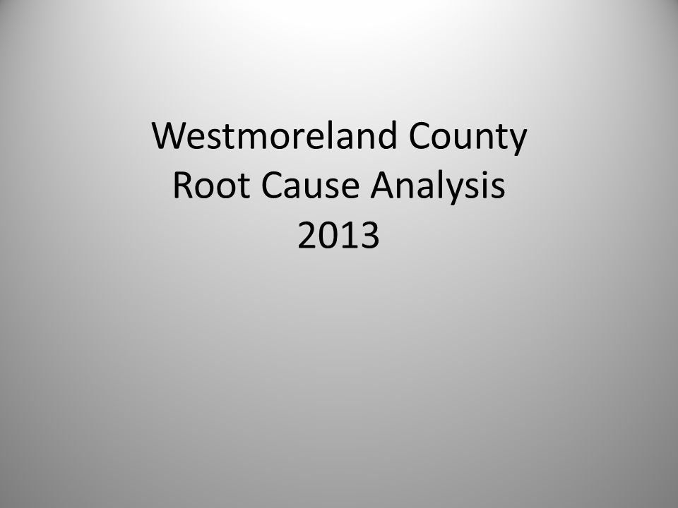 Overdose Deaths Westmoreland residents January 2012 to March 2013 (15 months) – Coroner's Report l00 individuals accidently overdosed and died in Westmoreland County Not including survivors, deaths outside of County borders or intentional deaths