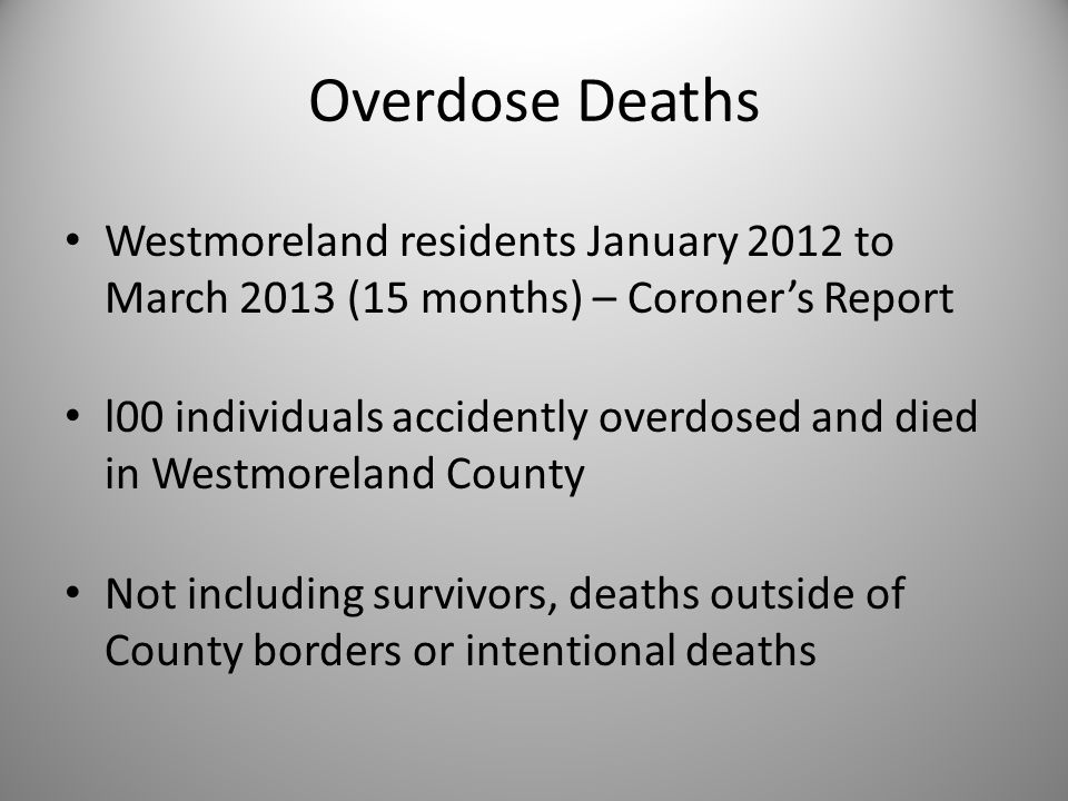Coroner Reports  71% of the time the overdose incident occurred at the individual's residence  Most other locations included hotel rooms and homes of friends or family members  Only 9 were reported by family members to have a history of previous overdoses