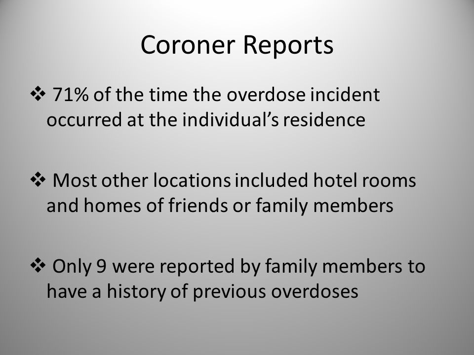 Coroner Reports  71% of the time the overdose incident occurred at the individual's residence  Most other locations included hotel rooms and homes of friends or family members  Only 9 were reported by family members to have a history of previous overdoses